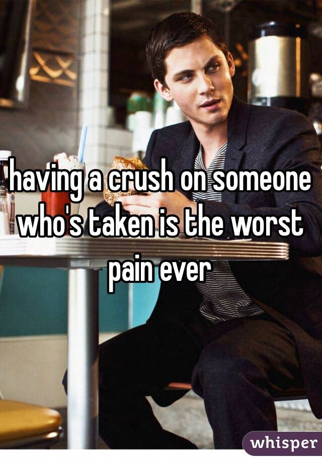 having a crush on someone who's taken is the worst pain ever