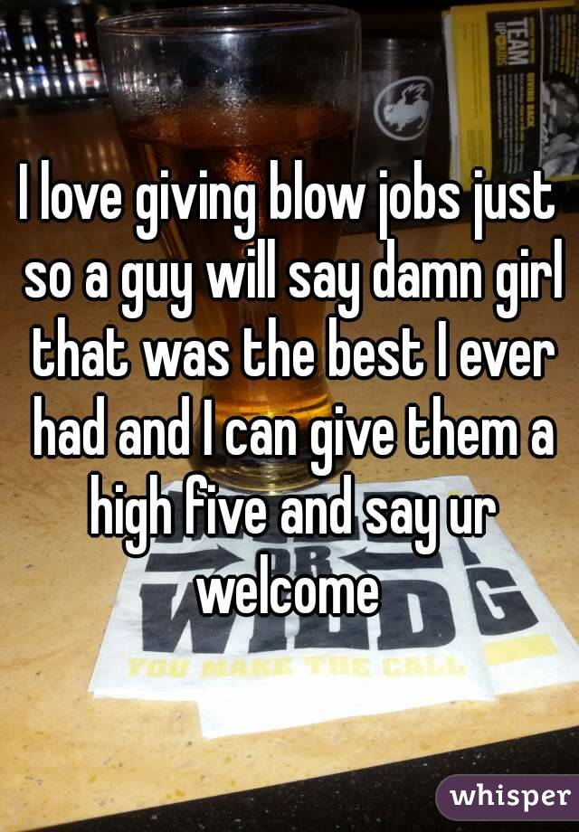 I love giving blow jobs just so a guy will say damn girl that was the best I ever had and I can give them a high five and say ur welcome