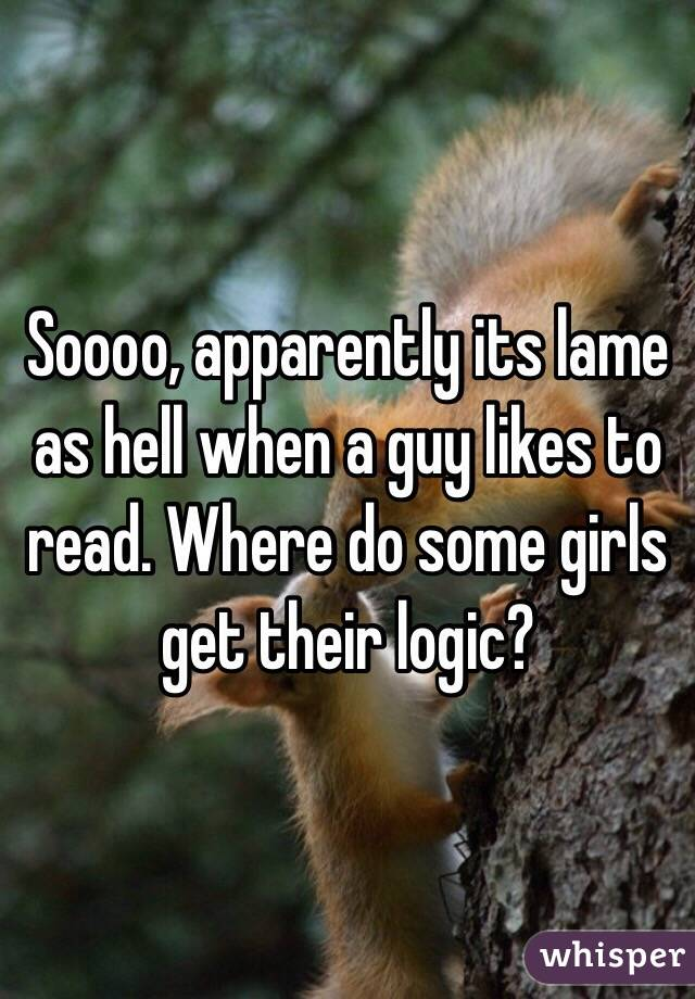 Soooo, apparently its lame as hell when a guy likes to read. Where do some girls get their logic?