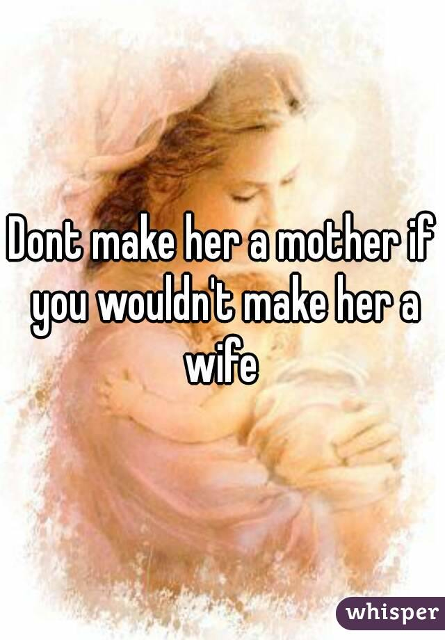 Dont make her a mother if you wouldn't make her a wife