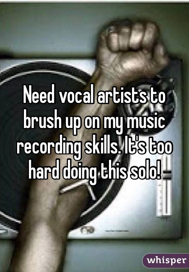 Need vocal artists to brush up on my music recording skills. It's too hard doing this solo!