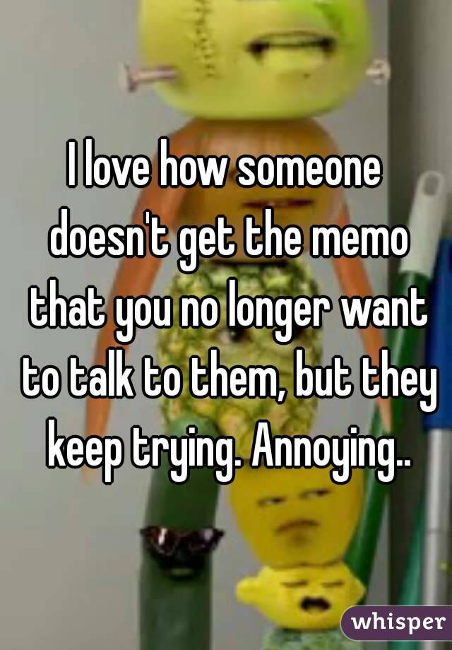 I love how someone doesn't get the memo that you no longer want to talk to them, but they keep trying. Annoying..