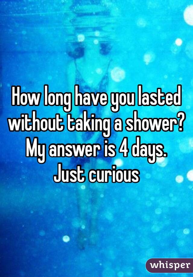How long have you lasted without taking a shower? My answer is 4 days. Just curious