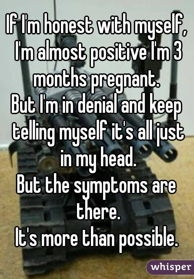 If I'm honest with myself, I'm almost positive I'm 3 months pregnant.  But I'm in denial and keep telling myself it's all just in my head. But the symptoms are there. It's more than possible.