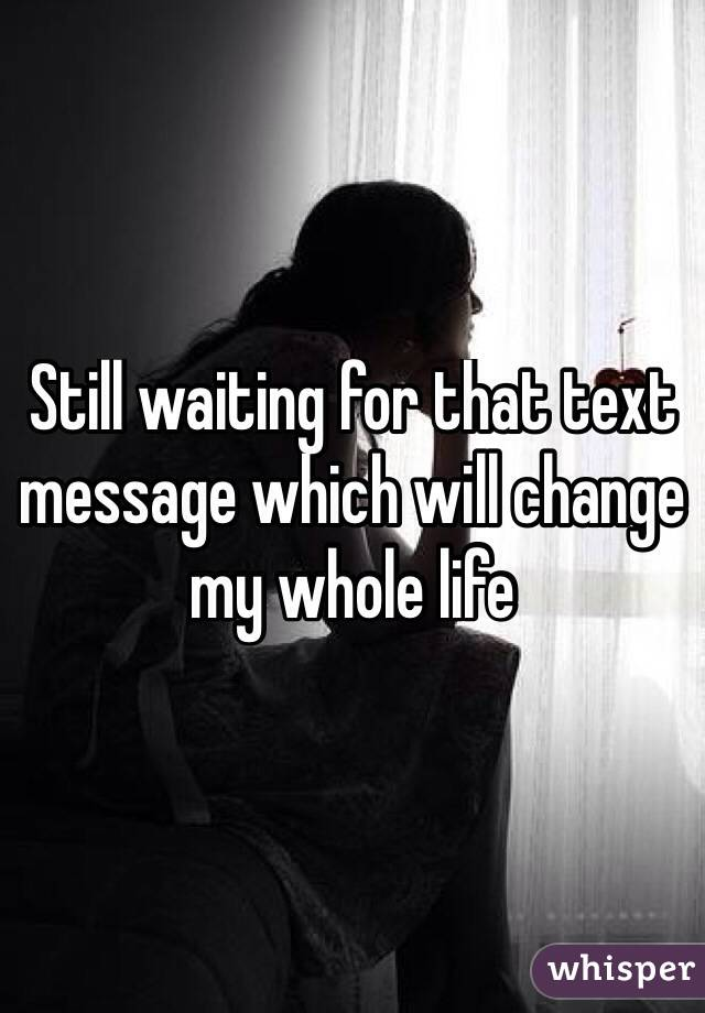 Still waiting for that text message which will change my whole life