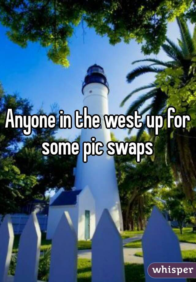 Anyone in the west up for some pic swaps