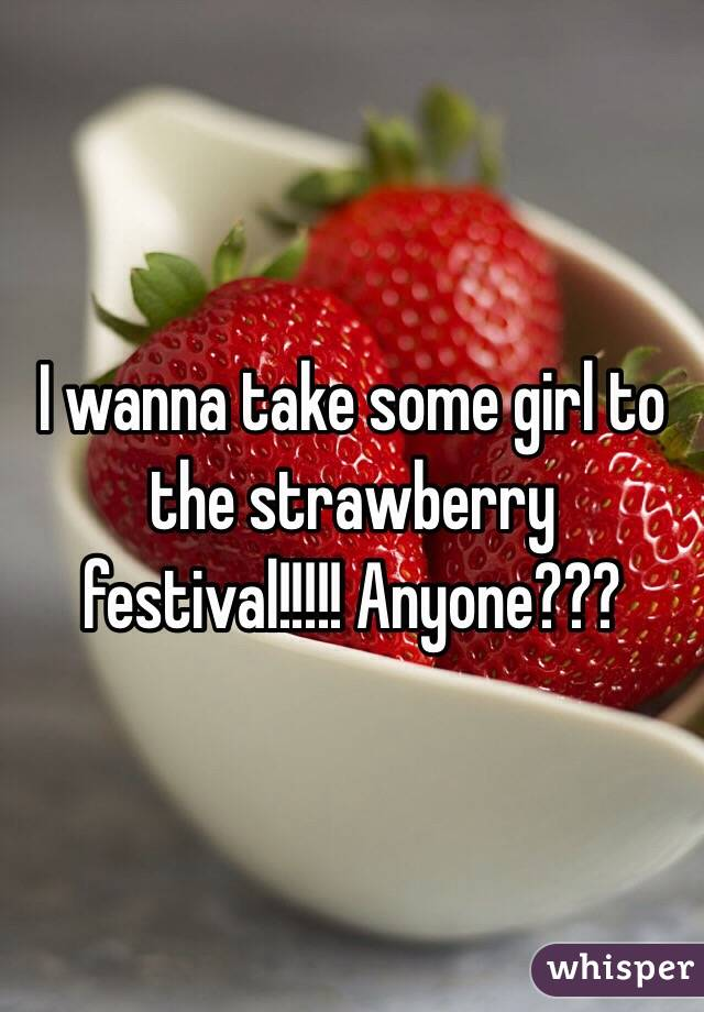 I wanna take some girl to the strawberry festival!!!!! Anyone???