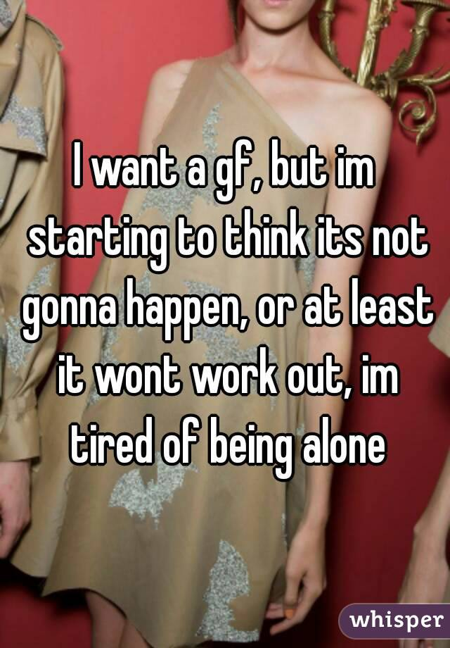 I want a gf, but im starting to think its not gonna happen, or at least it wont work out, im tired of being alone