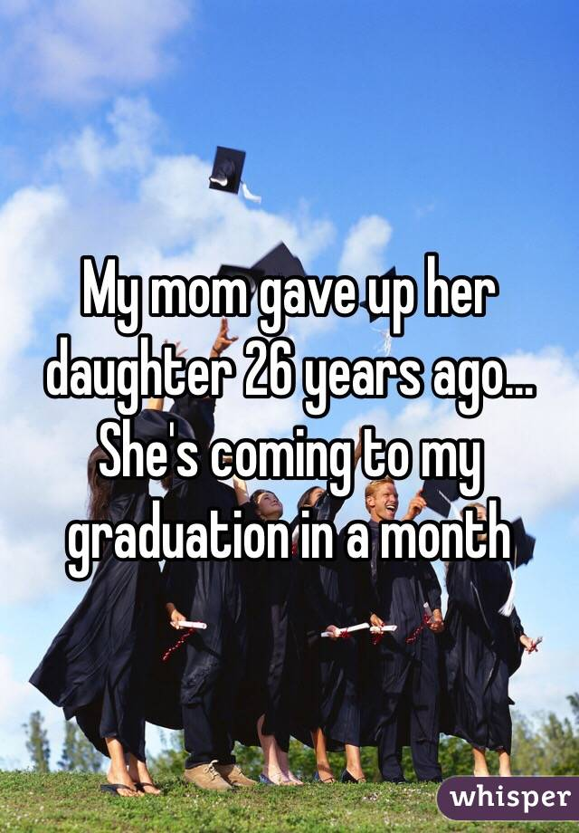 My mom gave up her daughter 26 years ago... She's coming to my graduation in a month