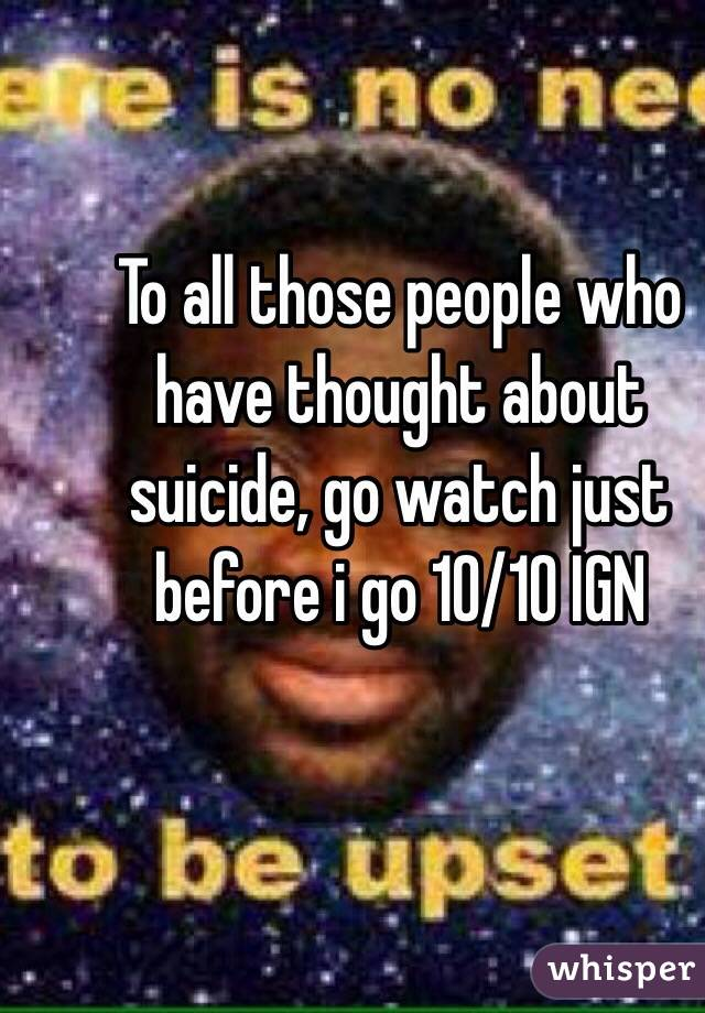 To all those people who have thought about suicide, go watch just before i go 10/10 IGN