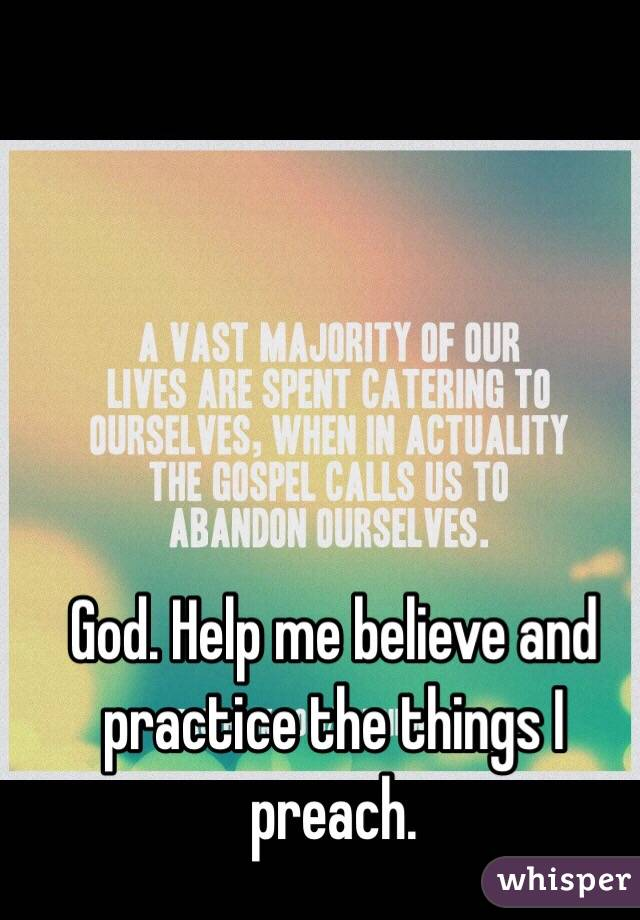 God. Help me believe and practice the things I preach.