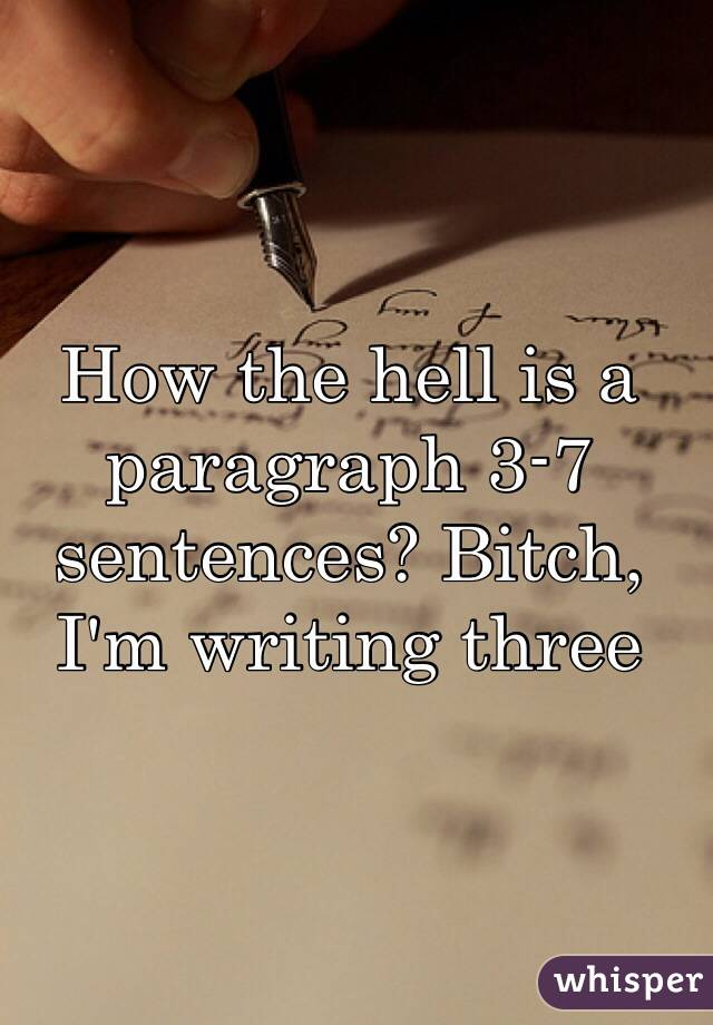 How the hell is a paragraph 3-7 sentences? Bitch, I'm writing three
