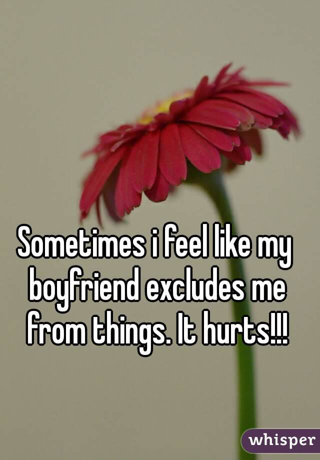 Sometimes i feel like my boyfriend excludes me from things. It hurts!!!
