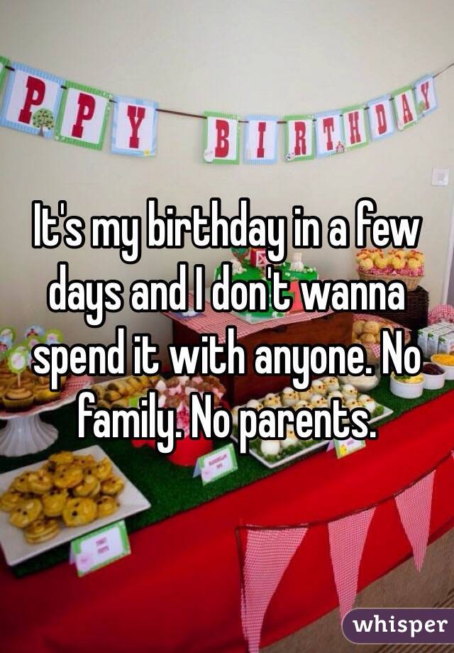 It's my birthday in a few days and I don't wanna spend it with anyone. No family. No parents.