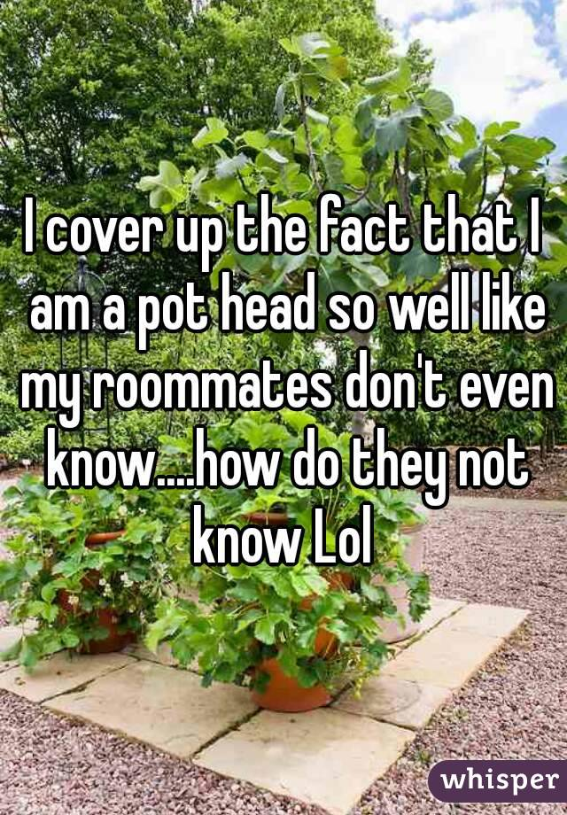 I cover up the fact that I am a pot head so well like my roommates don't even know....how do they not know Lol