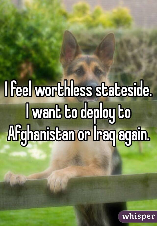 I feel worthless stateside.  I want to deploy to Afghanistan or Iraq again.