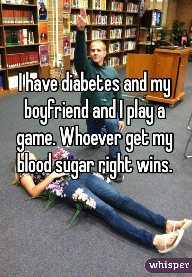 I have diabetes and my boyfriend and I play a game. Whoever get my blood sugar right wins.