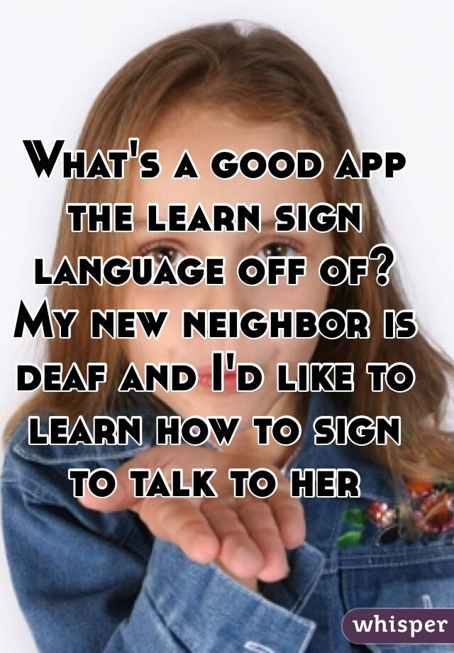 What's a good app the learn sign language off of? My new neighbor is deaf and I'd like to learn how to sign to talk to her