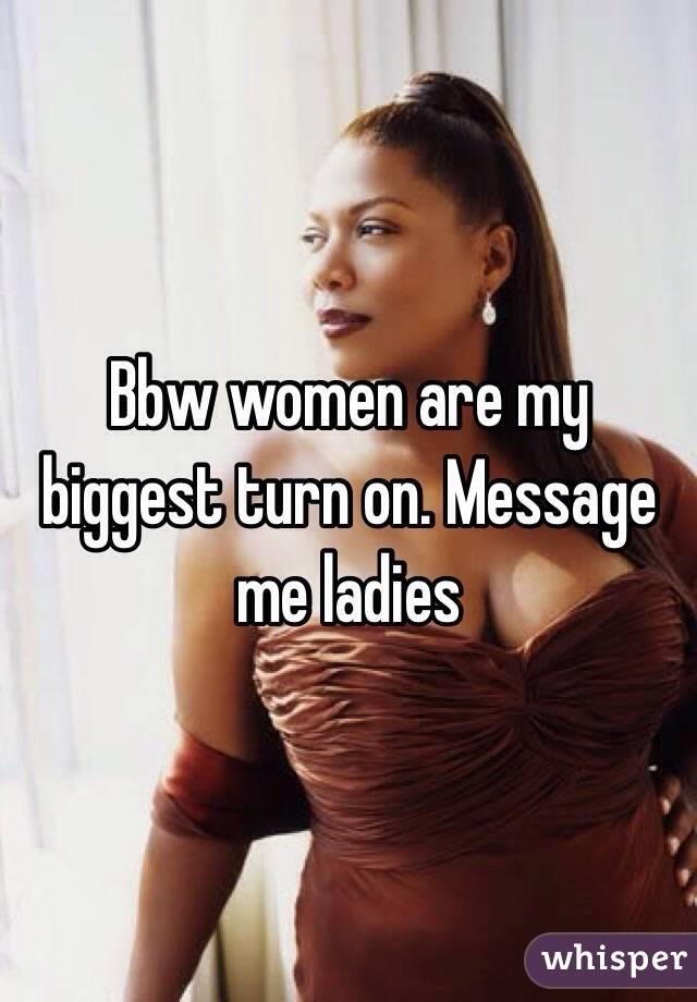 Bbw women are my biggest turn on. Message me ladies