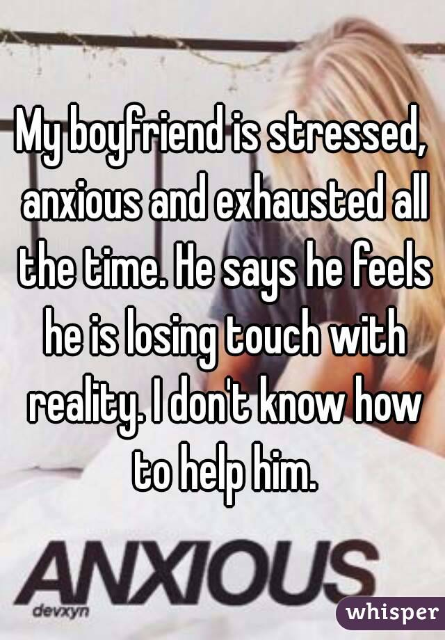 My boyfriend is stressed, anxious and exhausted all the time. He says he feels he is losing touch with reality. I don't know how to help him.