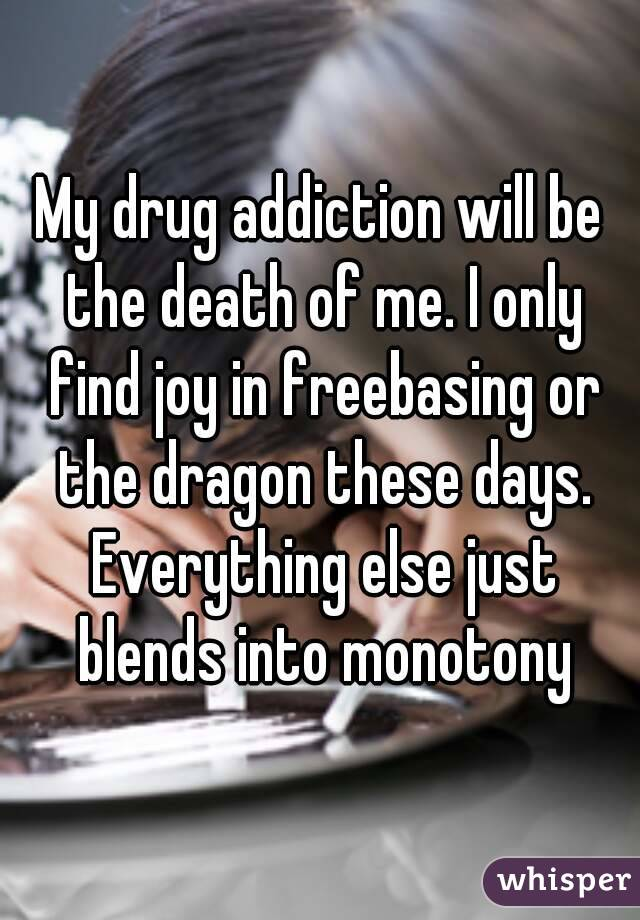 My drug addiction will be the death of me. I only find joy in freebasing or the dragon these days. Everything else just blends into monotony