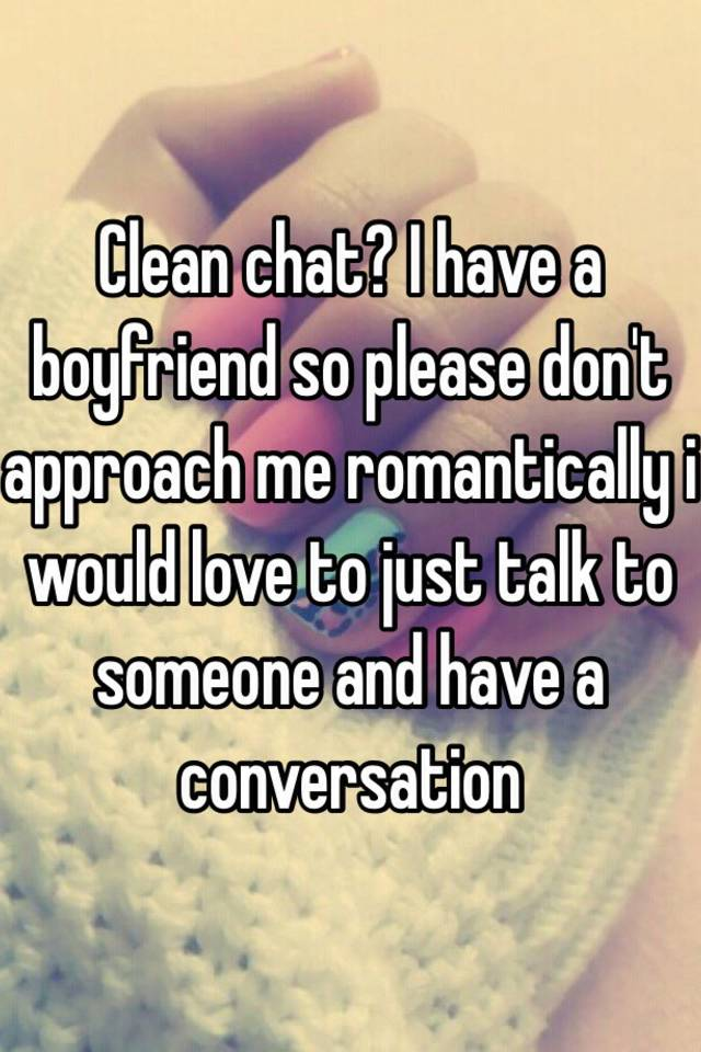 Clean chat i have a boyfriend so please dont approach me i have a boyfriend so please dont approach me romantically i would love to just talk to someone and have a conversation ccuart Choice Image