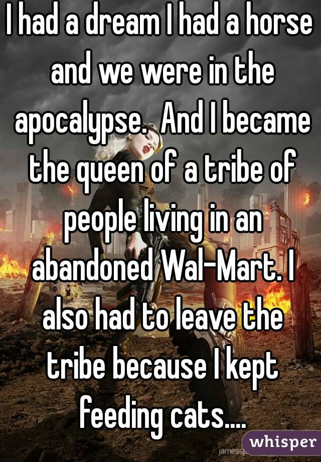 I had a dream I had a horse and we were in the apocalypse.  And I became the queen of a tribe of people living in an abandoned Wal-Mart. I also had to leave the tribe because I kept feeding cats....