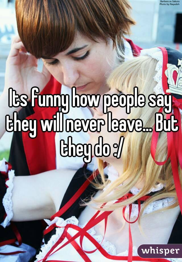 Its funny how people say they will never leave... But they do :/