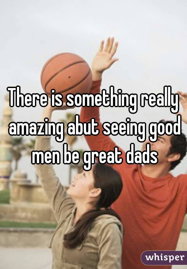 There is something really amazing abut seeing good men be great dads