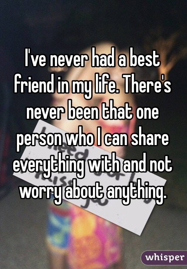 I've never had a best friend in my life. There's never been that one person who I can share everything with and not worry about anything.