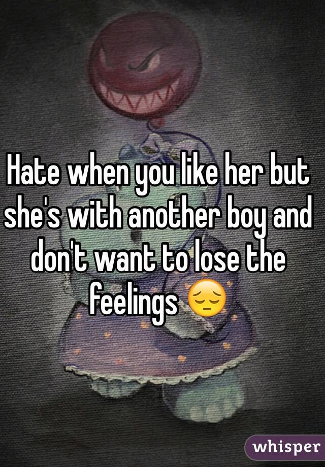 Hate when you like her but she's with another boy and don't want to lose the feelings 😔