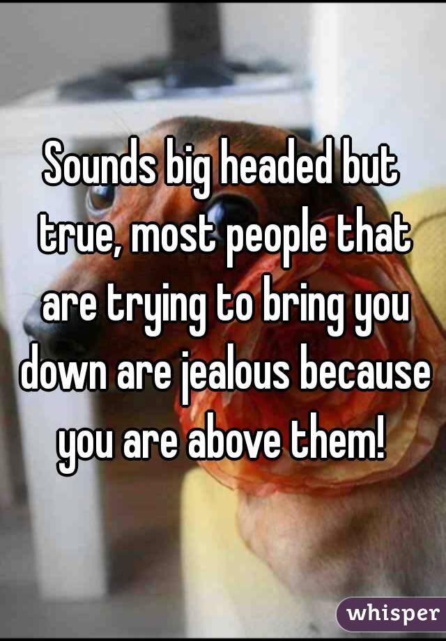 Sounds big headed but true, most people that are trying to bring you down are jealous because you are above them!
