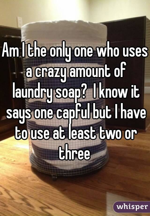 Am I the only one who uses a crazy amount of laundry soap?  I know it says one capful but I have to use at least two or three