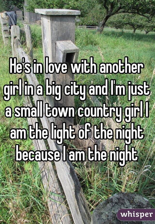 He's in love with another girl in a big city and I'm just a small town country girl I am the light of the night because I am the night