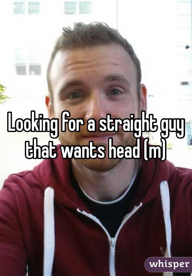 Looking for a straight guy that wants head (m)