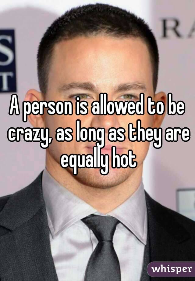 A person is allowed to be crazy, as long as they are equally hot