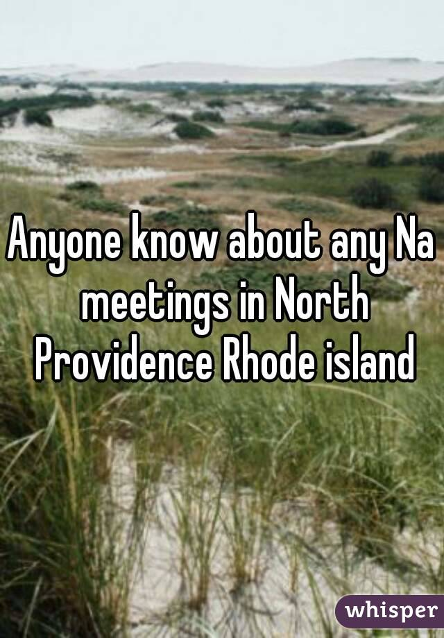 Anyone know about any Na meetings in North Providence Rhode island