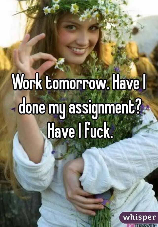 Work tomorrow. Have I done my assignment? Have I fuck.