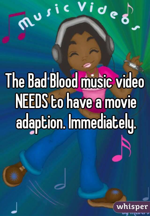 The Bad Blood music video NEEDS to have a movie adaption. Immediately.