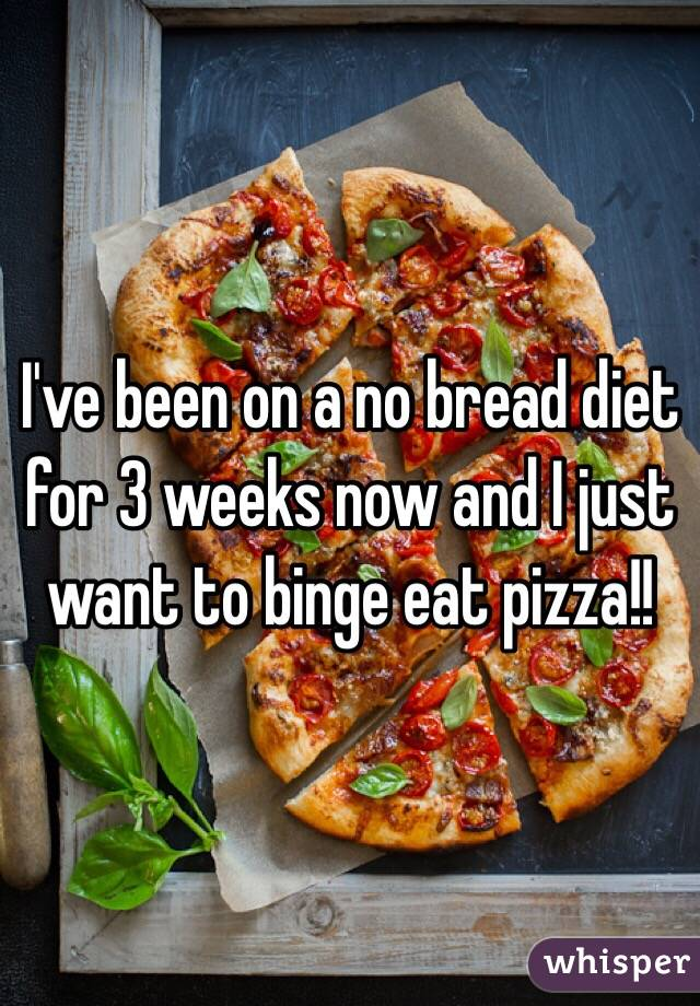 I've been on a no bread diet for 3 weeks now and I just want to binge eat pizza!!