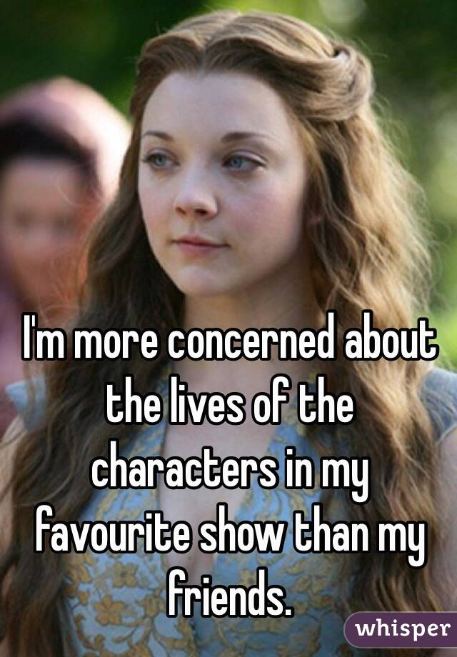 I'm more concerned about the lives of the characters in my favourite show than my friends.