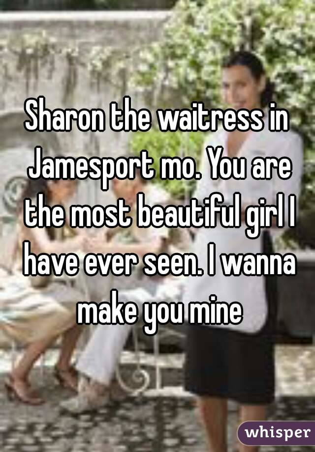 Sharon the waitress in Jamesport mo. You are the most beautiful girl I have ever seen. I wanna make you mine