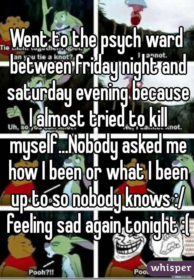 Went to the psych ward between friday night and saturday evening because I almost tried to kill myself...Nobody asked me how I been or what I been up to so nobody knows :/ feeling sad again tonight :(