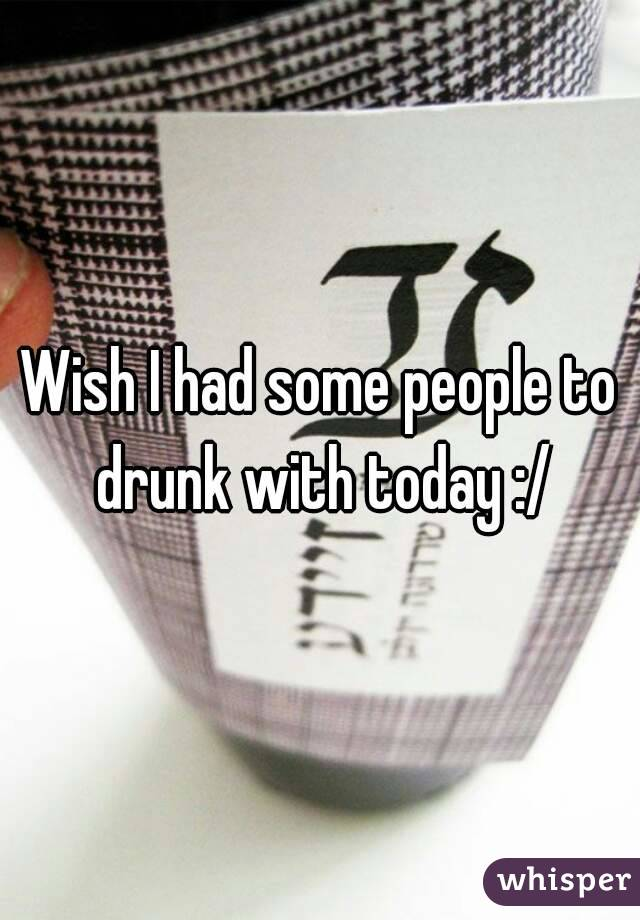 Wish I had some people to drunk with today :/