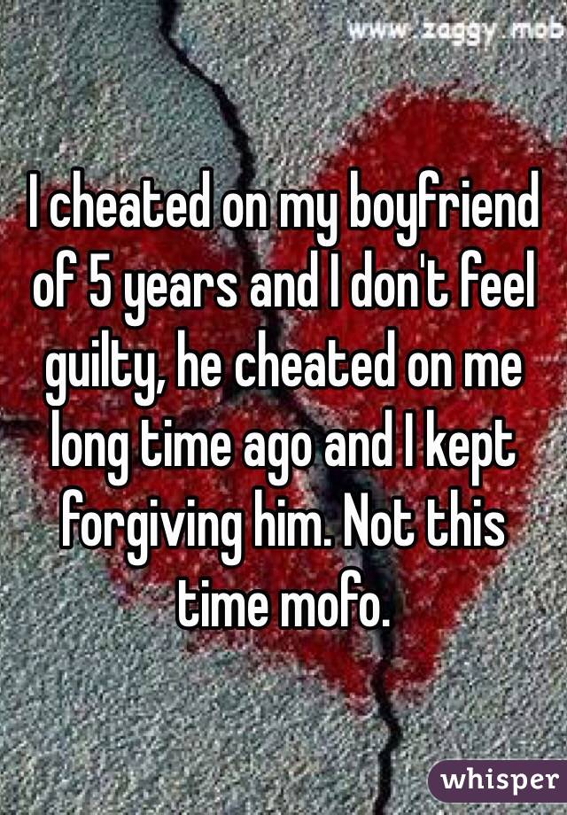 I cheated on my boyfriend of 5 years and I don't feel guilty, he cheated on me long time ago and I kept forgiving him. Not this time mofo.