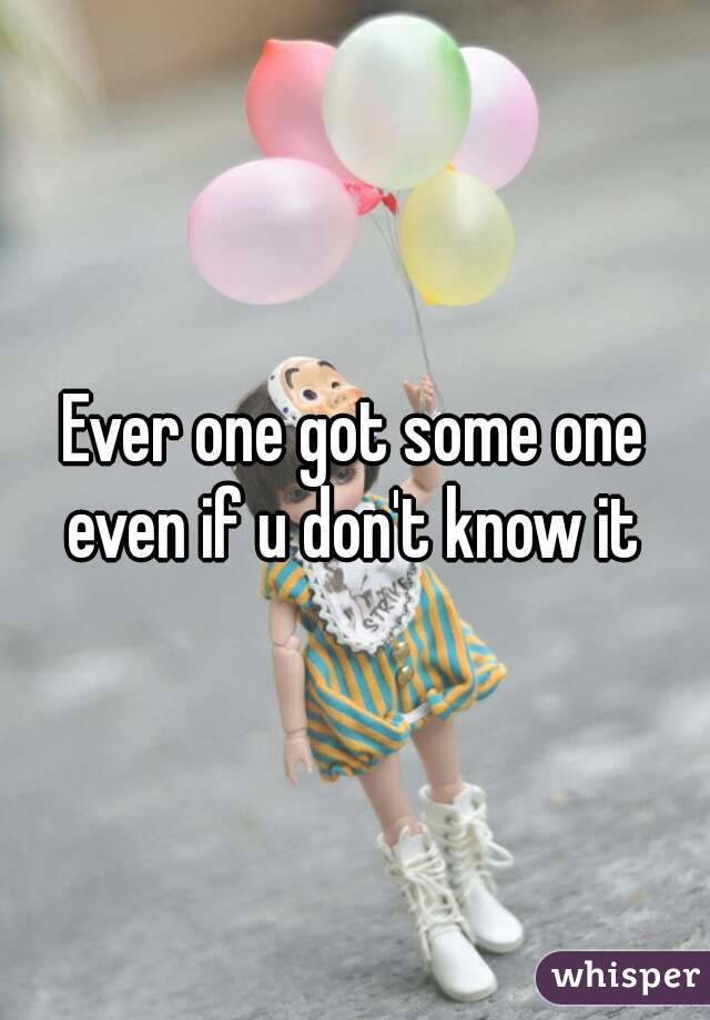 Ever one got some one even if u don't know it