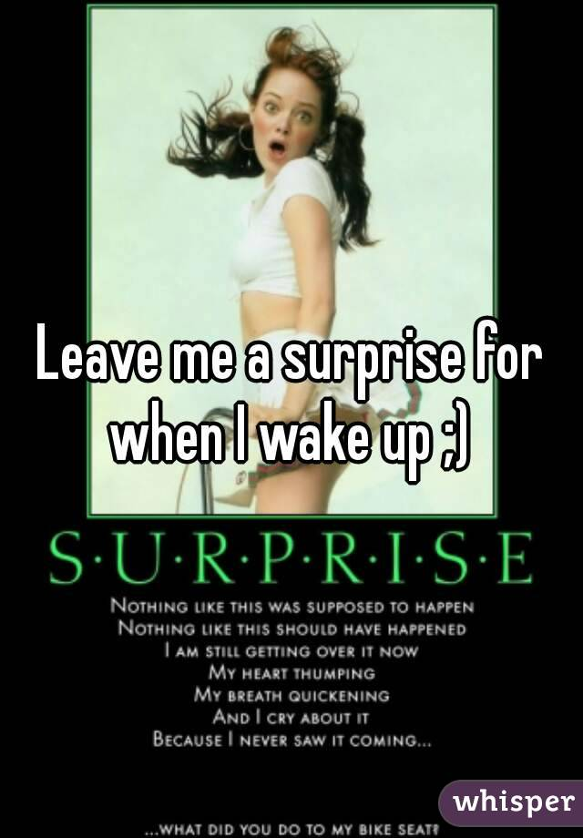 Leave me a surprise for when I wake up ;)