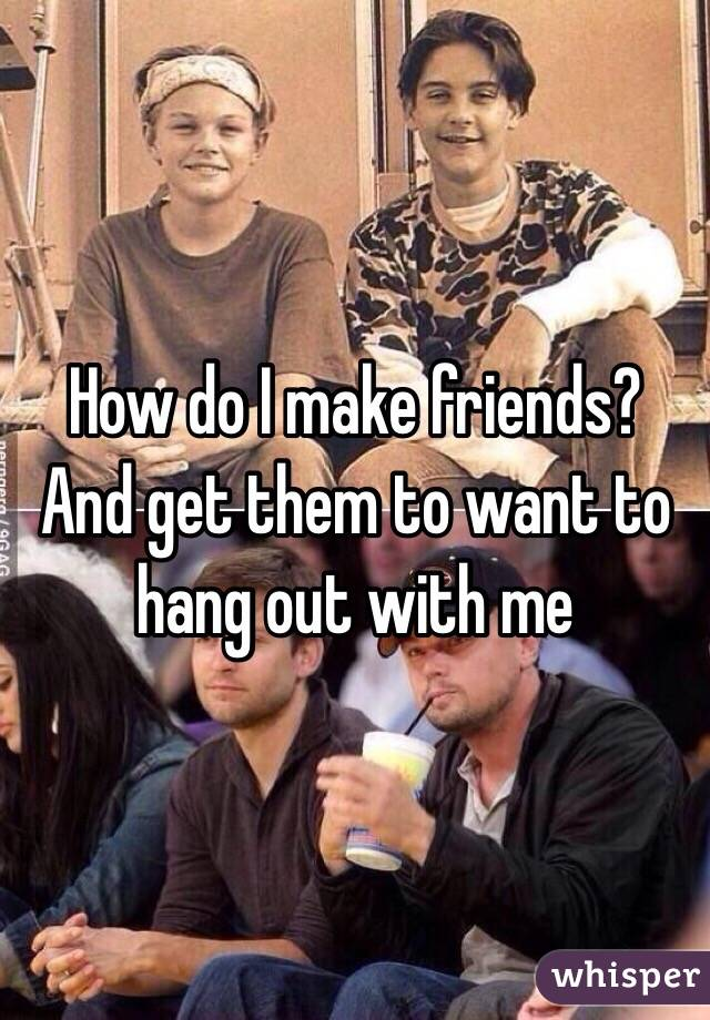How do I make friends? And get them to want to hang out with me
