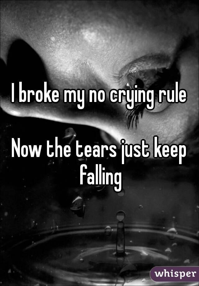 I broke my no crying rule Now the tears just keep falling