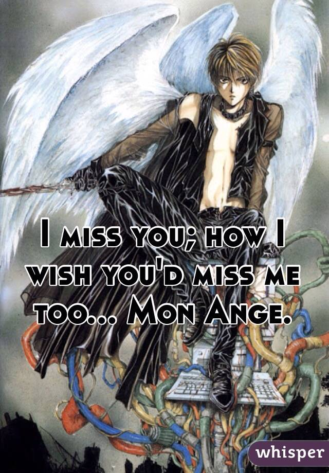 I miss you; how I wish you'd miss me too... Mon Ange.